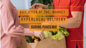 Evolution of the Hyperlocal Delivery Market during Pandemic