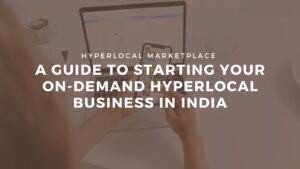 A Guide to starting your On-Demand Hyperlocal Business in India