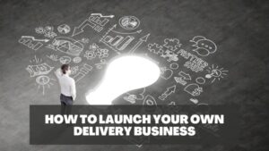 How to Launch Your Own Delivery Business